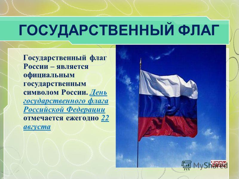 ГОСУДАРСТВЕННЫЙ ФЛАГ Государственный флаг России – является официальным государственным символом России. День государственного флага Российской Федерации отмечается ежегодно 22 августа