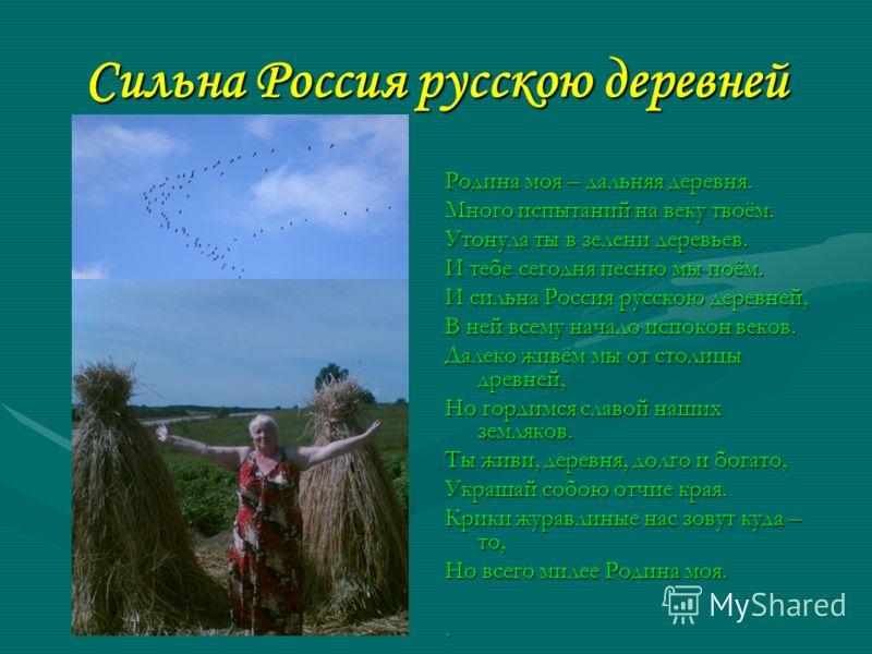 Сильна Россия русскою деревней Родина моя – дальняя деревня. Много испытаний на веку твоём. Утонула ты в зелени деревьев. И тебе сегодня песню мы поём. И сильна Россия русскою деревней, В ней всему начало испокон веков. Далеко живём мы от столицы дре