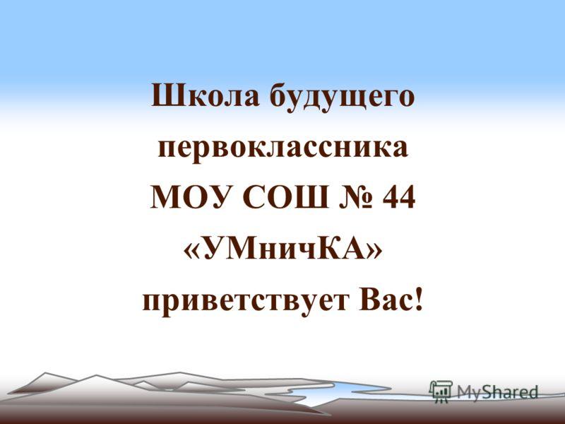 Школа будущего первоклассника МОУ СОШ 44 «УМничКА» приветствует Вас!