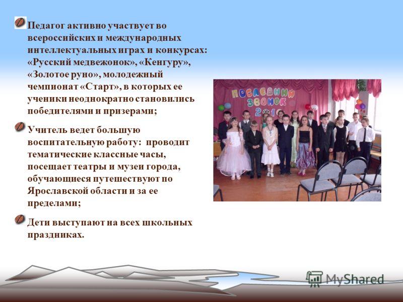 Педагог активно участвует во всероссийских и международных интеллектуальных играх и конкурсах: «Русский медвежонок», «Кенгуру», «Золотое руно», молодежный чемпионат «Старт», в которых ее ученики неоднократно становились победителями и призерами; Учит
