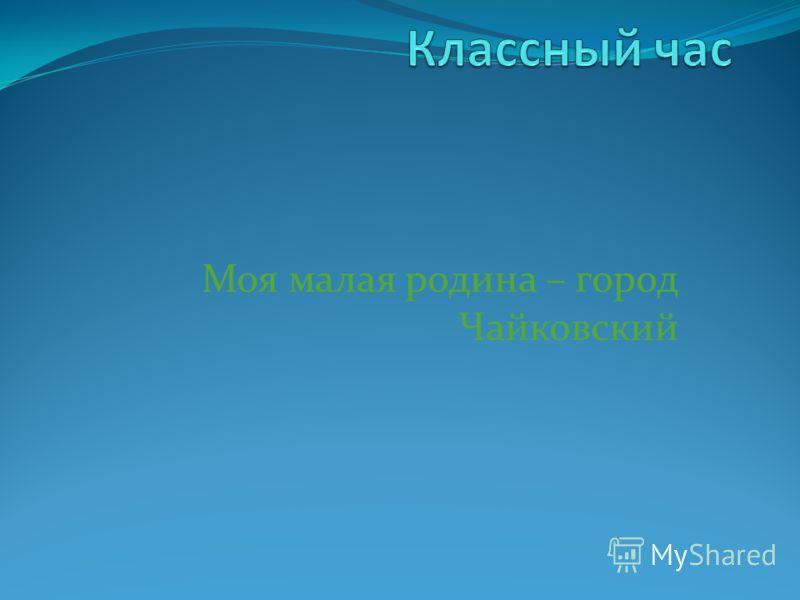 Моя малая родина – город Чайковский