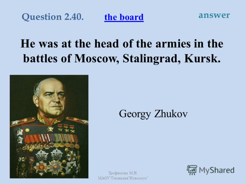 He was at the head of the armies in the battles of Moscow, Stalingrad, Kursk. Georgy Zhukov the board Question 2.40. answer Трофимова М. Н. МАОУ  Гимназия  Новоскул
