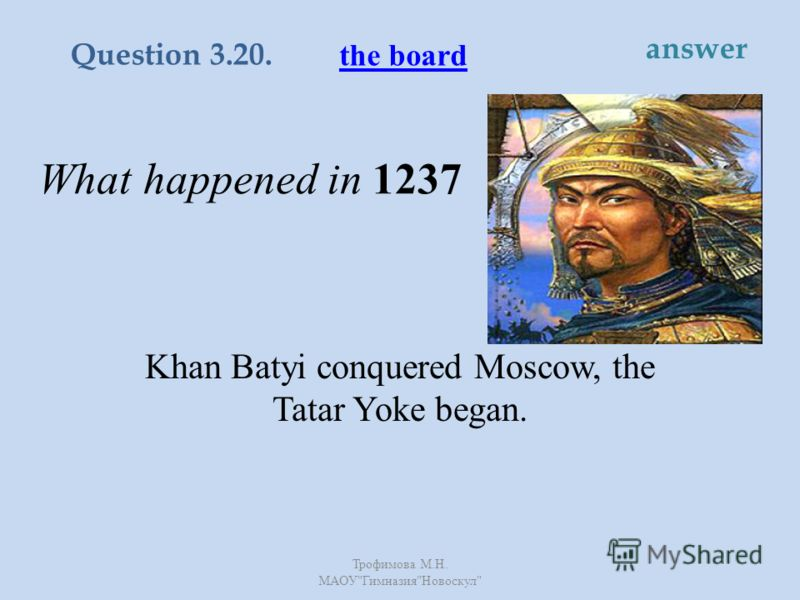 What happened in 1237 Khan Batyi conquered Moscow, the Tatar Yoke began. the board Question 3.20. answer Трофимова М. Н. МАОУ  Гимназия  Новоскул