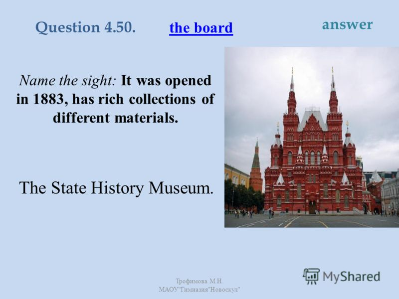 Name the sight: It was opened in 1883, has rich collections of different materials. The State History Museum. the board Question 4.50. answer Трофимова М. Н. МАОУ  Гимназия  Новоскул
