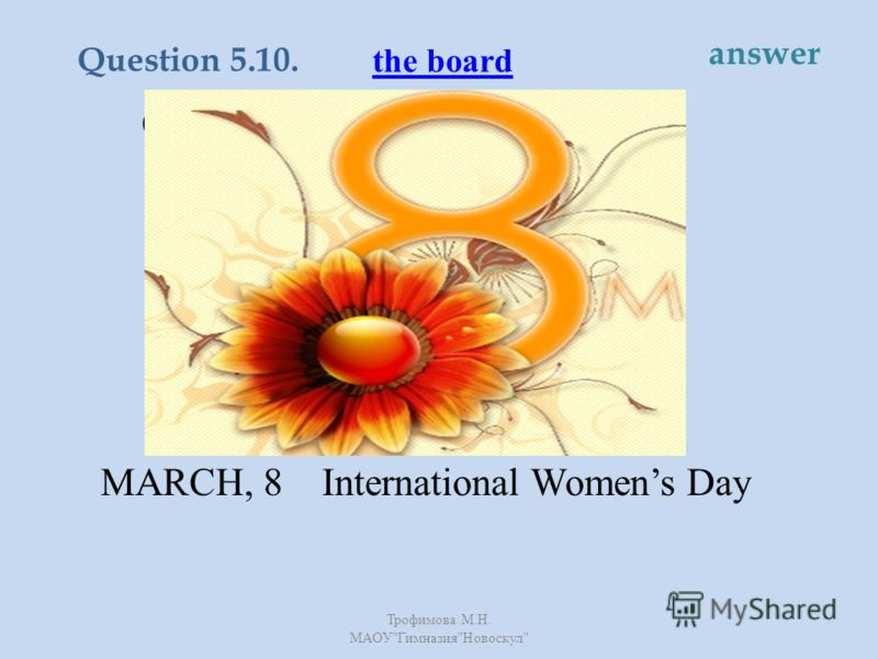 On this day men and boys try to please their mothers, wives, sisters and friends by giving them presents and flowers. MARCH, 8 International Womens Day the board Question 5.10. answer Трофимова М. Н. МАОУ  Гимназия  Новоскул
