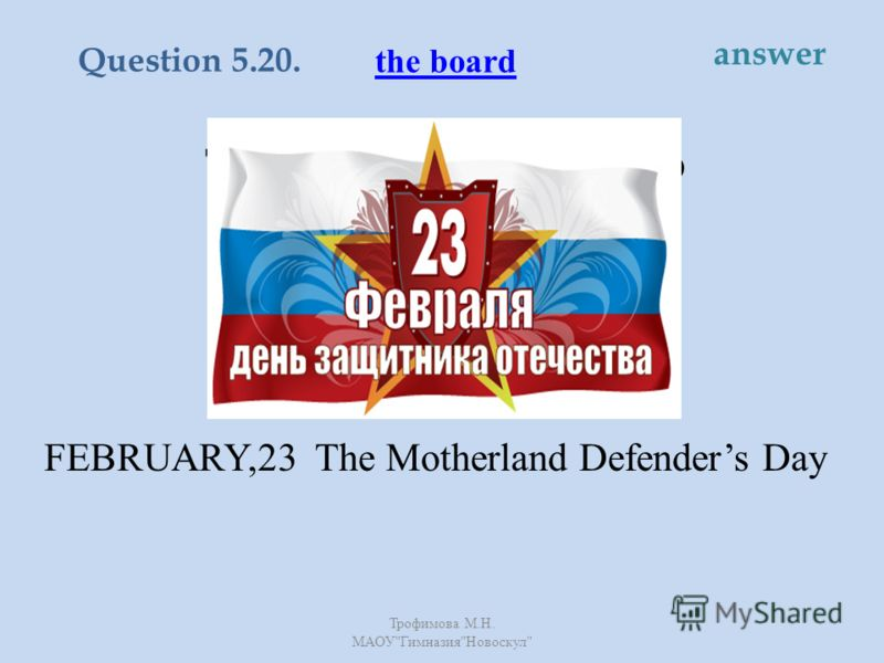 This holiday is devoted to soldiers and officers and everyone else who ever served in the Army. FEBRUARY,23 The Motherland Defenders Day the board Question 5.20. answer Трофимова М. Н. МАОУ  Гимназия  Новоскул