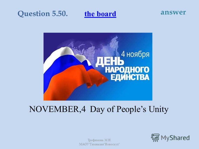 This is a holiday to celebrate the unity of the nation. It is the day when the Polish invadors were driven out of Moscow. NOVEMBER,4 Day of Peoples Unity the board Question 5.50. answer Трофимова М. Н. МАОУ  Гимназия  Новоскул