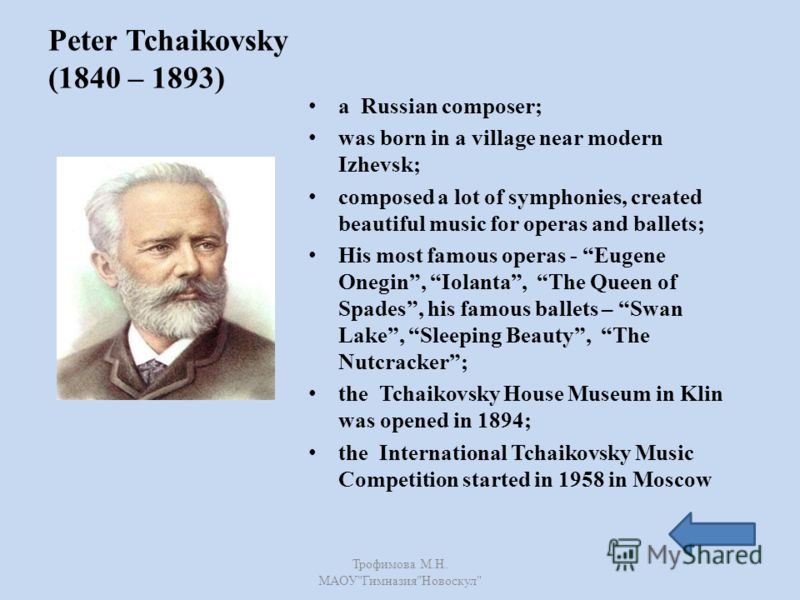 Peter Tchaikovsky (1840 – 1893) a Russian composer; was born in a village near modern Izhevsk; composed a lot of symphonies, created beautiful music for operas and ballets; His most famous operas - Eugene Onegin, Iolanta, The Queen of Spades, his fam