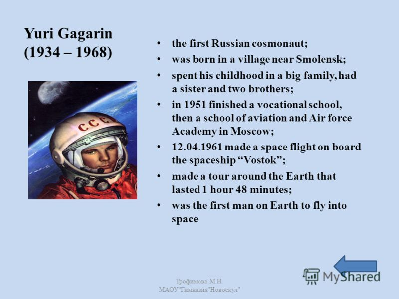 Yuri Gagarin (1934 – 1968) the first Russian cosmonaut; was born in a village near Smolensk; spent his childhood in a big family, had a sister and two brothers; in 1951 finished a vocational school, then a school of aviation and Air force Academy in