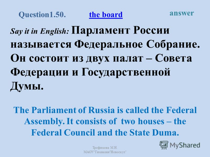 Say it in English: Парламент России называется Федеральное Собрание. Он состоит из двух палат – Совета Федерации и Государственной Думы. The Parliament of Russia is called the Federal Assembly. It consists of two houses – the Federal Council and the