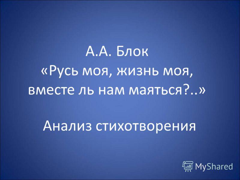 А.А. Блок «Русь моя, жизнь моя, вместе ль нам маяться?..» Анализ стихотворения