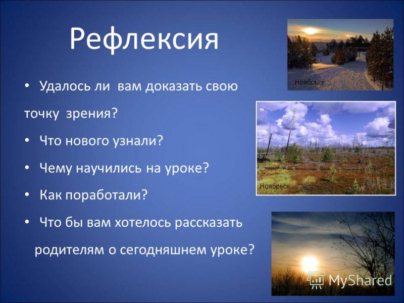Рефлексия Удалось ли вам доказать свою точку зрения? Что нового узнали? Чему научились на уроке? Как поработали? Что бы вам хотелось рассказать родителям о сегодняшнем уроке? Ноябрьск