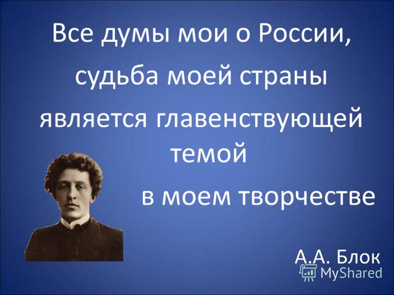 Все думы мои о России, судьба моей страны является главенствующей темой в моем творчестве А.А. Блок