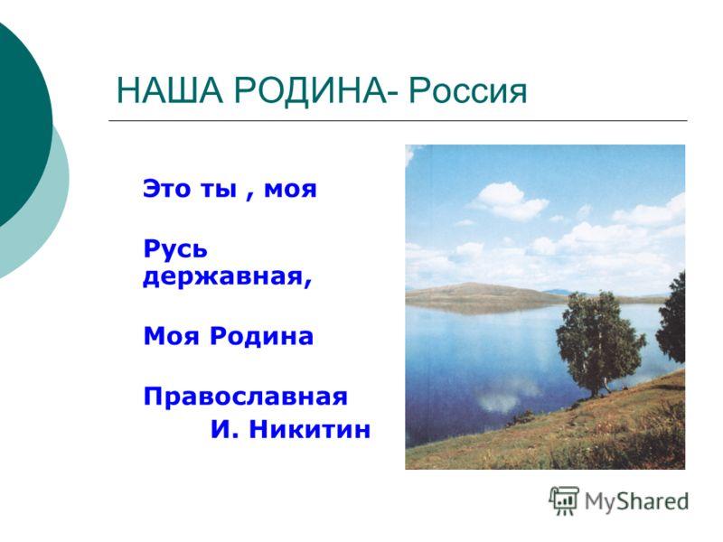НАША РОДИНА- Россия Это ты, моя Русь державная, Моя Родина Православная И. Никитин