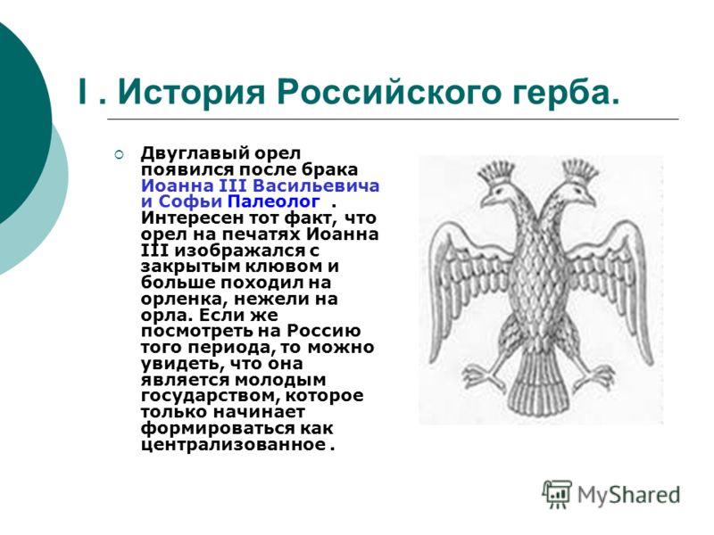 I. История Российского герба. Двуглавый орел появился после брака Иоанна III Васильевича и Софьи Палеолог. Интересен тот факт, что орел на печатях Иоанна III изображался с закрытым клювом и больше походил на орленка, нежели на орла. Если же посмотрет