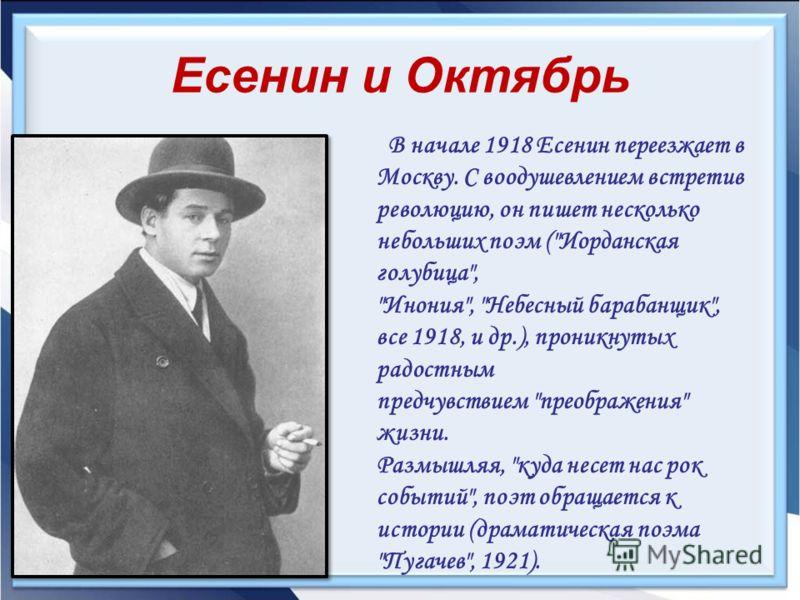 Есенин и Октябрь В начале 1918 Есенин переезжает в Москву. С воодушевлением встретив революцию, он пишет несколько небольших поэм (