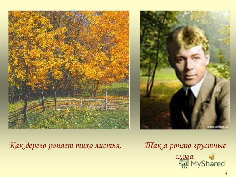 Как дерево роняет тихо листья,Так я роняю грустные слова. 4
