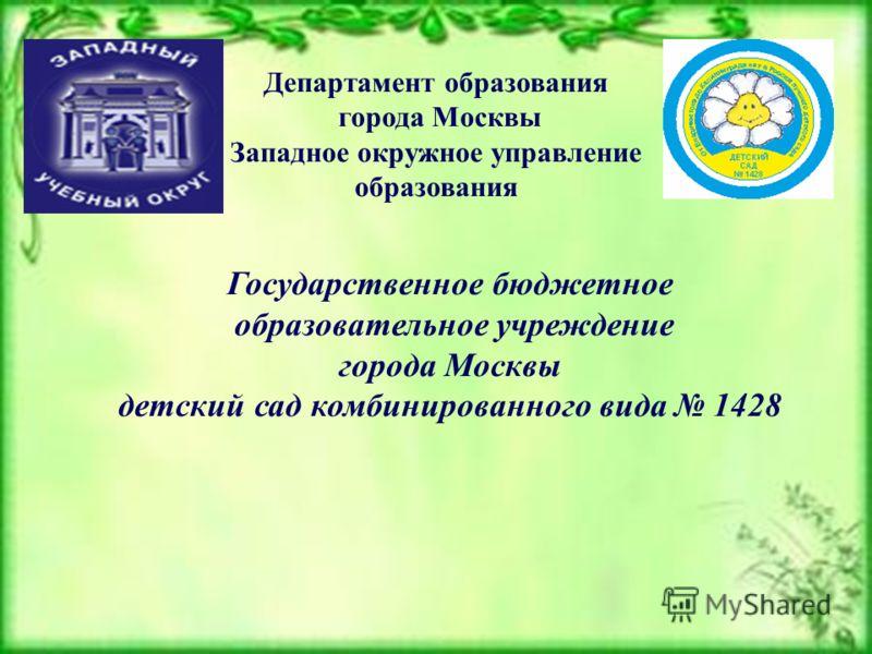 Департамент образования города Москвы Западное окружное управление образования Государственное бюджетное образовательное учреждение города Москвы детский сад комбинированного вида 1428