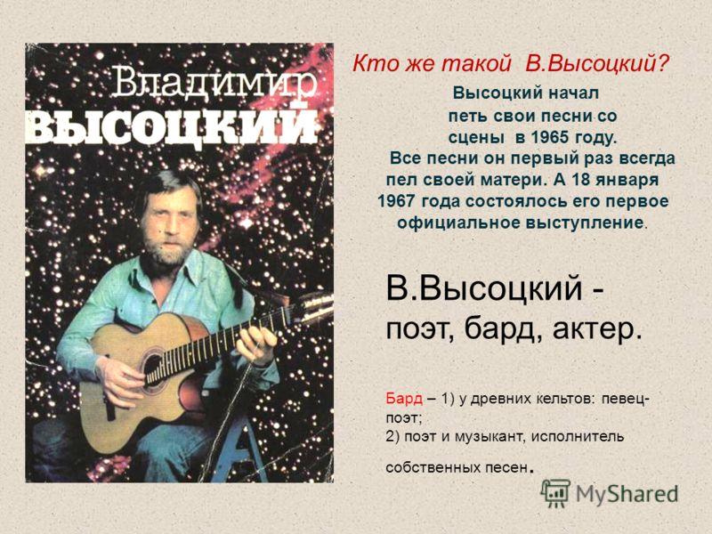 Кто же такой В.Высоцкий? Высоцкий начал петь свои песни со сцены в 1965 году. Все песни он первый раз всегда пел своей матери. А 18 января 1967 года состоялось его первое официальное выступление. В.Высоцкий - поэт, бард, актер. Бард – 1) у древних ке