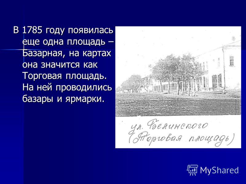 В 1785 году появилась еще одна площадь – Базарная, на картах она значится как Торговая площадь. На ней проводились базары и ярмарки.