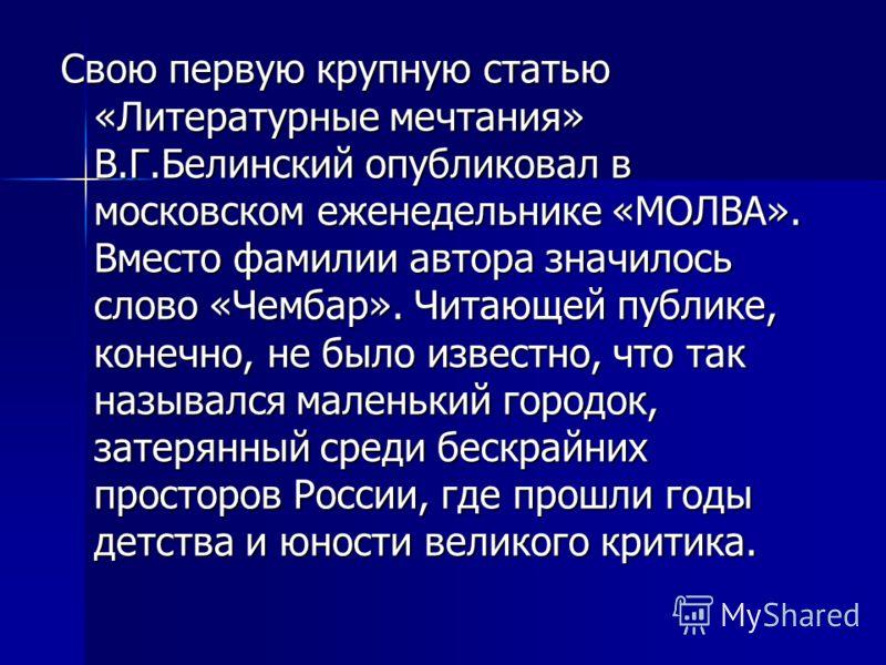 Свою первую крупную статью «Литературные мечтания» В.Г.Белинский опубликовал в московском еженедельнике «МОЛВА». Вместо фамилии автора значилось слово «Чембар». Читающей публике, конечно, не было известно, что так назывался маленький городок, затерян