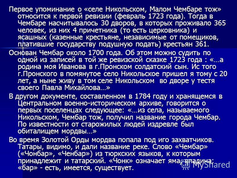 Первое упоминание о «селе Никольском, Малом Чембаре тож» относится к первой ревизии (февраль 1723 года). Тогда в Чембаре насчитывалось 30 дворов, в которых проживало 365 человек, из них 4 причетника (то есть церковника) и ясашных (казенные крестьяне,