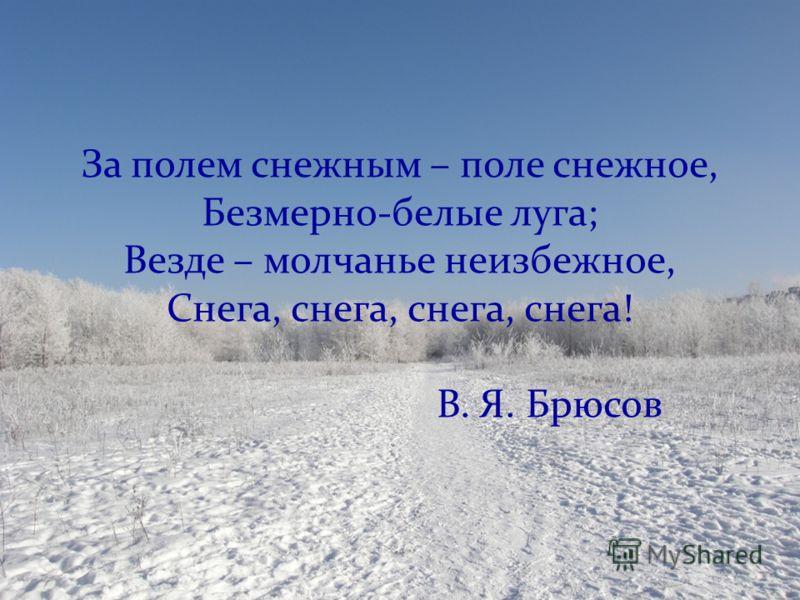 За полем снежным – поле снежное, Безмерно-белые луга; Везде – молчанье неизбежное, Снега, снега, снега, снега! В. Я. Брюсов