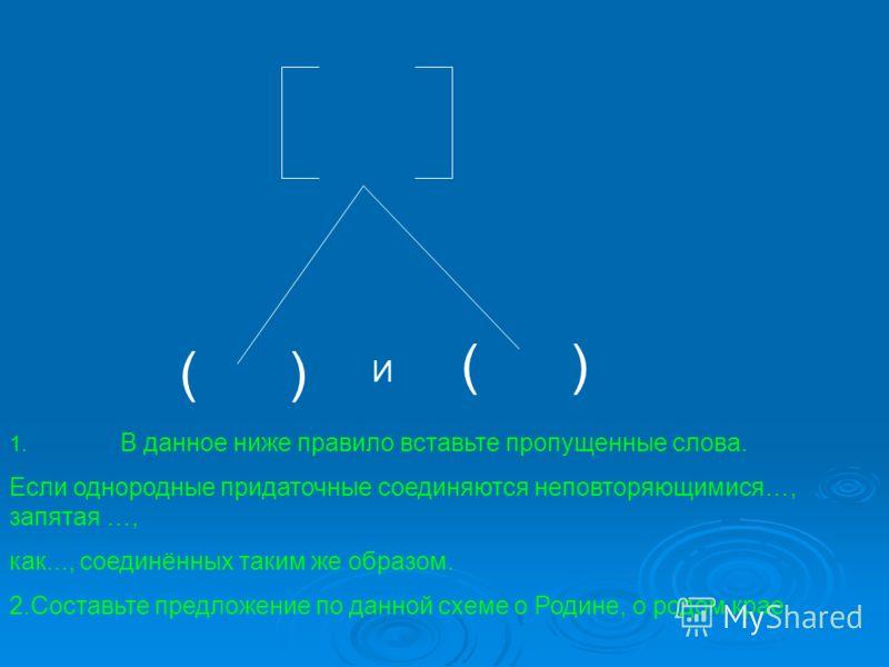 ( ) И 1. В данное ниже правило вставьте пропущенные слова. Если однородные придаточные соединяются неповторяющимися…, запятая …, как..., соединённых таким же образом. 2.Составьте предложение по данной схеме о Родине, о родом крае.