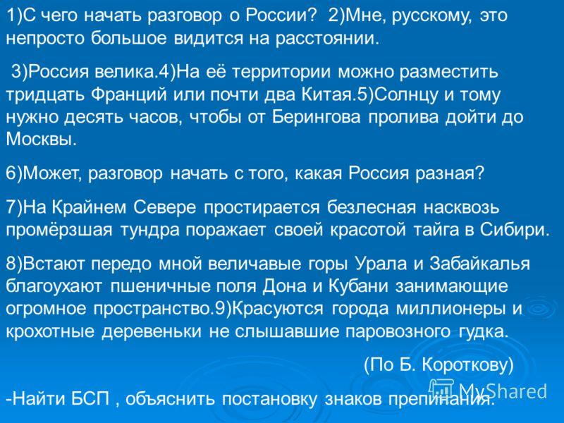1)С чего начать разговор о России? 2)Мне, русскому, это непросто большое видится на расстоянии. 3)Россия велика.4)На её территории можно разместить тридцать Франций или почти два Китая.5)Солнцу и тому нужно десять часов, чтобы от Берингова пролива до