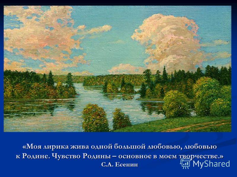 «Моя лирика жива одной большой любовью, любовью к Родине. Чувство Родины – основное в моем творчестве.» С.А. Есенин