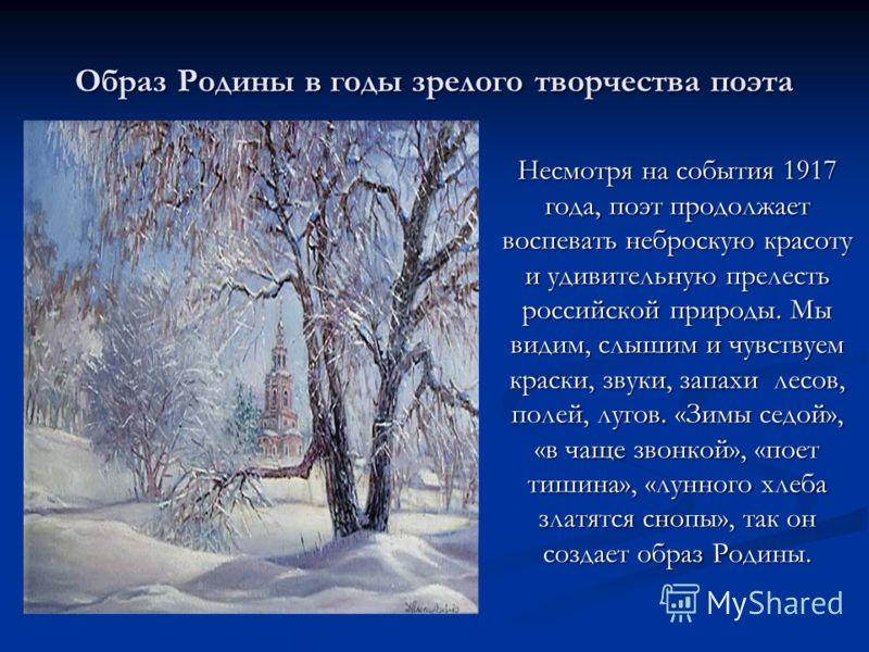 Образ Родины в годы зрелого творчества поэта Несмотря на события 1917 года, поэт продолжает воспевать неброскую красоту и удивительную прелесть российской природы. Мы видим, слышим и чувствуем краски, звуки, запахи лесов, полей, лугов. «Зимы седой»,