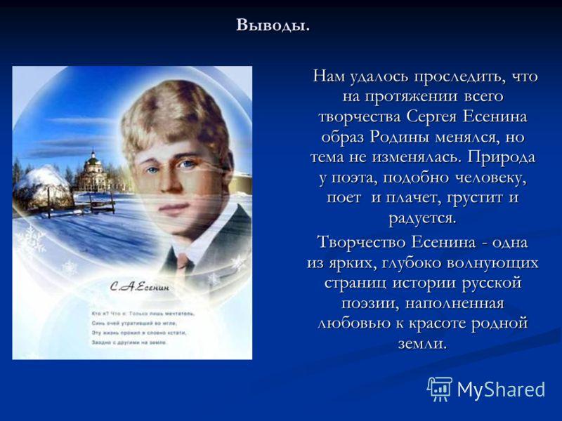 Нам удалось проследить, что на протяжении всего творчества Сергея Есенина образ Родины менялся, но тема не изменялась. Природа у поэта, подобно человеку, поет и плачет, грустит и радуется. Творчество Есенина - одна из ярких, глубоко волнующих страниц