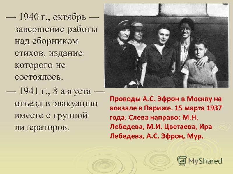 1939 г., 12 июня отъезд в СССР с сыном. 1939 г., 12 июня отъезд в СССР с сыном. 1939 г., 19 июня прибытие в Москву. 1939 г., 19 июня прибытие в Москву. 1939 г., 27 августа арест Ариадны Эфрон. 1939 г., 27 августа арест Ариадны Эфрон. 1939 г., 10 октя