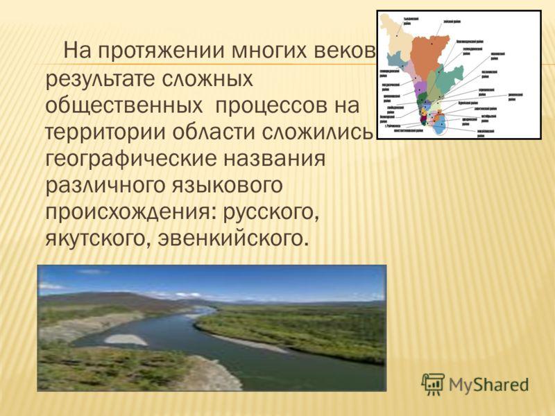 На протяжении многих веков в результате сложных общественных процессов на территории области сложились географические названия различного языкового происхождения: русского, якутского, эвенкийского.