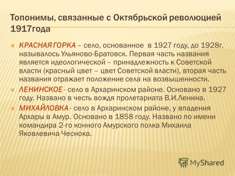 Топонимы, связанные с Октябрьской революцией 1917года КРАСНАЯ ГОРКА – село, основанное в 1927 году, до 1928г. называлось Ульяново-Братовск. Первая часть названия является идеологической – принадлежность к Советской власти (красный цвет – цвет Советск