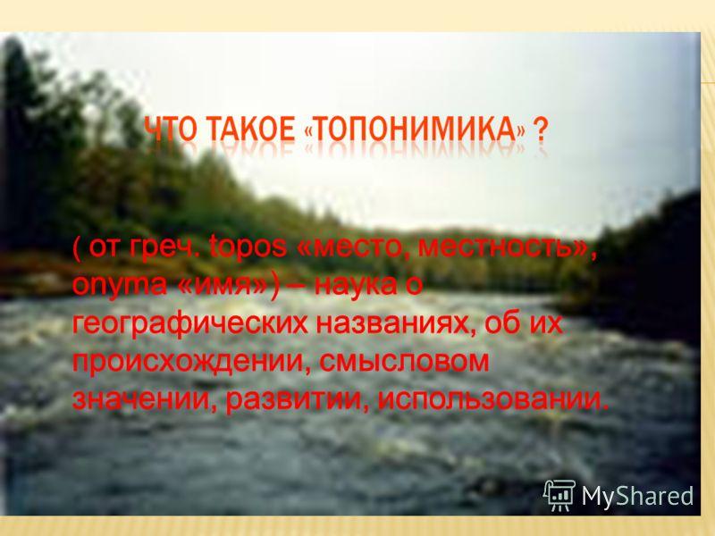 ( от греч. topos «место, местность», onyma «имя») – наука о географических названиях, об их происхождении, смысловом значении, развитии, использовании.