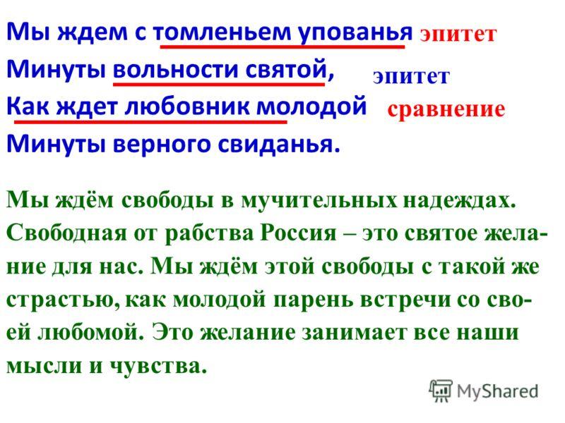 Мы ждем с томленьем упованья Минуты вольности святой, Как ждет любовник молодой Минуты верного свиданья. Мы ждём свободы в мучительных надеждах. Свободная от рабства Россия – это святое жела- ние для нас. Мы ждём этой свободы с такой же страстью, как