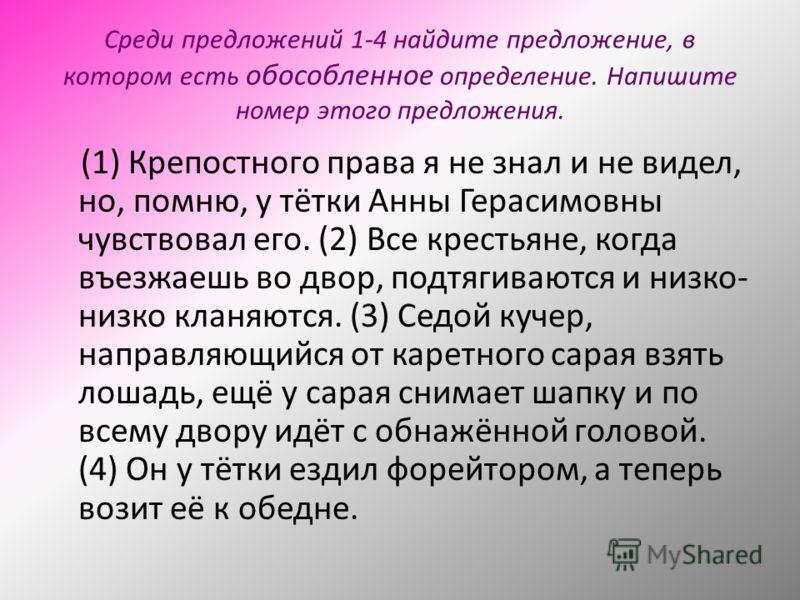 Среди предложений 1-4 найдите предложение, в котором есть обособленное определение. Напишите номер этого предложения. (1) Крепостного права я не знал и не видел, но, помню, у тётки Анны Герасимовны чувствовал его. (2) Все крестьяне, когда въезжаешь в