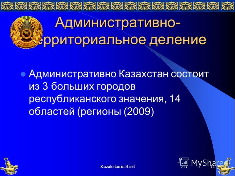 Kazakstan in Brief11 Административно- территориальное деление Административно Казахстан состоит из 3 больших городов республиканского значения, 14 областей (регионы (2009)