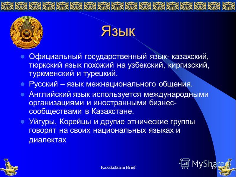 Kazakstan in Brief15 Язык Официальный государственный язык- казахский, тюркский язык похожий на узбекский, киргизский, туркменский и турецкий. Русский – язык межнационального общения. Английский язык используется международными организациями и иностр