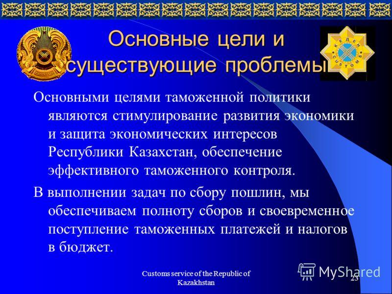Customs service of the Republic of Kazakhstan 23 Основные цели и существующие проблемы Основными целями таможенной политики являются стимулирование развития экономики и защита экономических интересов Республики Казахстан, обеспечение эффективного там
