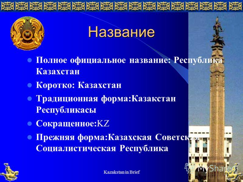 Kazakstan in Brief5 Название Полное официальное название: Республика Казахстан Коротко: Казахстан Традиционная форма:Казакстан Республикасы Сокращенное:KZ Прежняя форма:Казахская Советская Социалистическая Республика