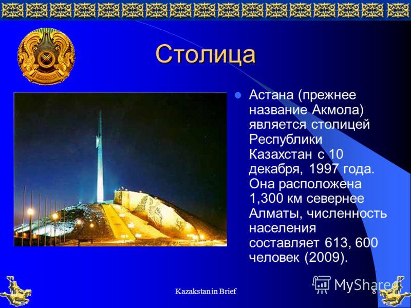 Kazakstan in Brief8 Столица Астана (прежнее название Акмола) является столицей Республики Казахстан с 10 декабря, 1997 года. Она расположена 1,300 км севернее Алматы, численность населения составляет 613, 600 человек (2009).