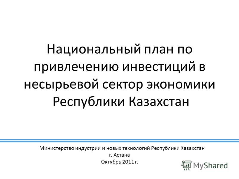 Национальный план по привлечению инвестиций в несырьевой сектор экономики Республики Казахстан Министерство индустрии и новых технологий Республики Казахстан г. Астана Октябрь 2011 г.