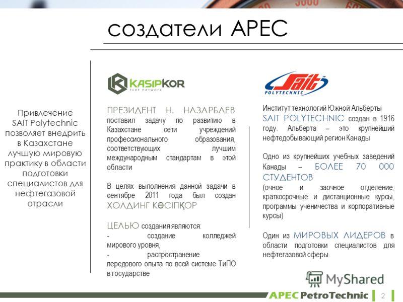 APEC PetroTechnic создатели АРЕС ПРЕЗИДЕНТ Н. НАЗАРБАЕВ поставил задачу по развитию в Казахстане сети учреждений профессионального образования, соответствующих лучшим международным стандартам в этой области В целях выполнения данной задачи в сентябре