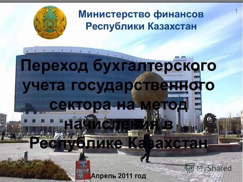 Министерство финансов Республики Казахстан Переход бухгалтерского учета государственного сектора на метод начисления в Республике Казахстан Апрель 2011 год 1