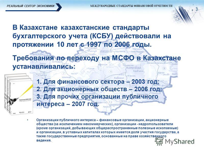 РЕАЛЬНЫЙ СЕКТОР ЭКОНОМИКИ МЕЖДУНАРОДНЫЕ СТАНДАРТЫ ФИНАНСОВОЙ ОТЧЕТНОСТИ Требования по переходу на МСФО в Казахстане устанавливались: 3 1. Для финансового сектора – 2003 год; 2. Для акционерных обществ – 2006 год; 3. Для прочих организации публичного