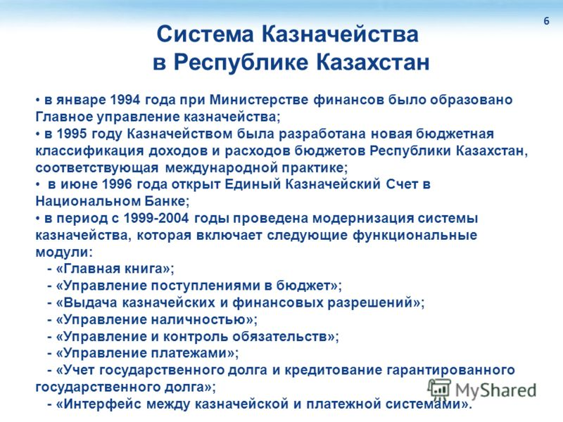 Система Казначейства в Республике Казахстан 6 в январе 1994 года при Министерстве финансов было образовано Главное управление казначейства; в 1995 году Казначейством была разработана новая бюджетная классификация доходов и расходов бюджетов Республик
