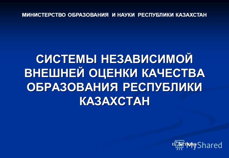 СИСТЕМЫ НЕЗАВИСИМОЙ ВНЕШНЕЙ ОЦЕНКИ КАЧЕСТВА ОБРАЗОВАНИЯ РЕСПУБЛИКИ КАЗАХСТАН г. Астана МИНИСТЕРСТВО ОБРАЗОВАНИЯ И НАУКИ РЕСПУБЛИКИ КАЗАХСТАН