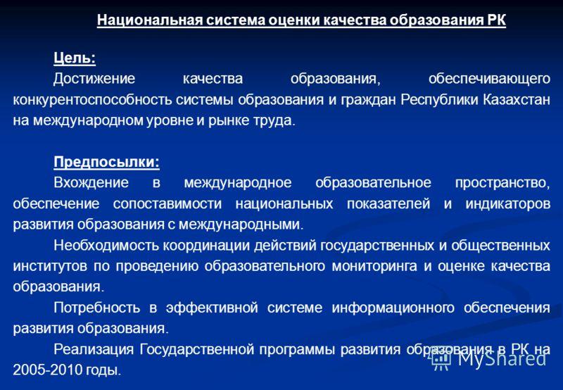 Национальная система оценки качества образования РК Цель: Достижение качества образования, обеспечивающего конкурентоспособность системы образования и граждан Республики Казахстан на международном уровне и рынке труда. Предпосылки: Вхождение в междун